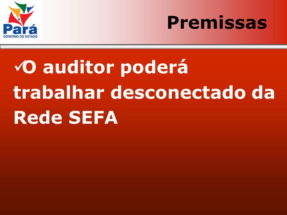 O auditor poderá trabalhar desconectado da Rede SEFA Premissas