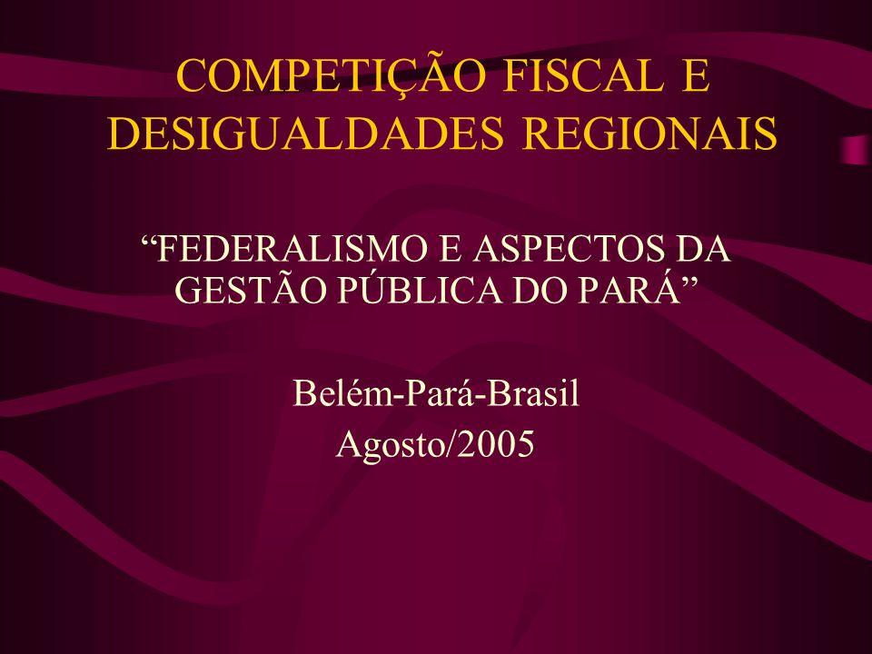 COMPETIÇÃO FISCAL E DESIGUALDADES REGIONAIS FEDERALISMO E ASPECTOS DA GESTÃO PÚBLICA DO PARÁ Belém-Pará-Brasil Agosto/2005
