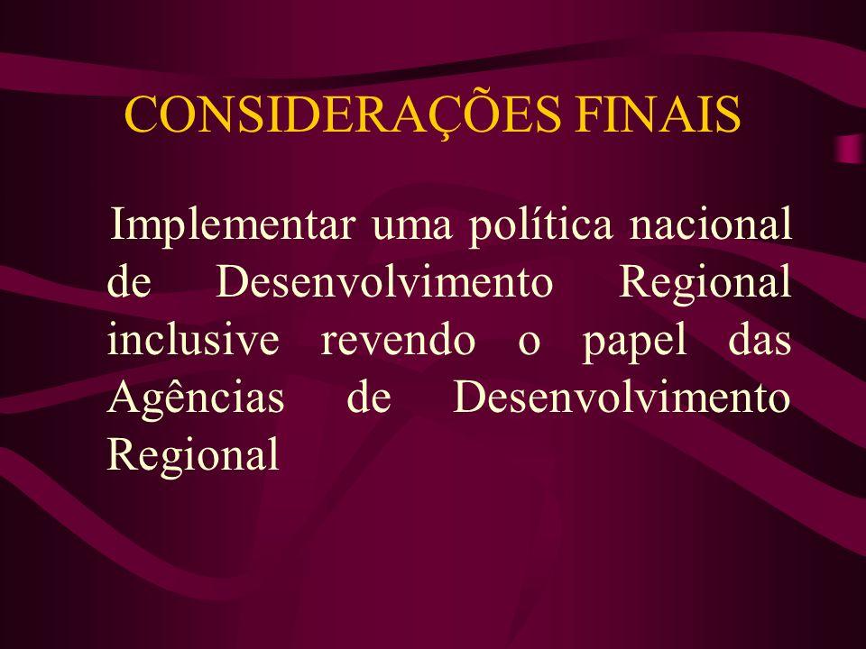 CONSIDERAÇÕES FINAIS Implementar uma política nacional de Desenvolvimento Regional inclusive revendo o papel das Agências de Desenvolvimento Regional