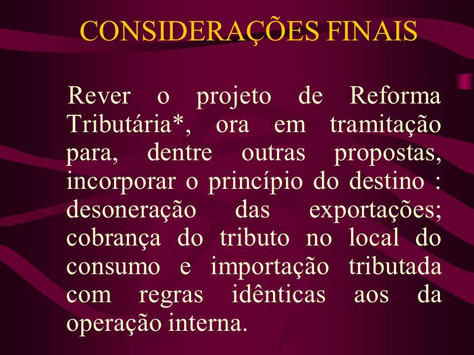 CONSIDERAÇÕES FINAIS Rever o projeto de Reforma Tributária*, ora em tramitação para, dentre outras propostas, incorporar o princípio do destino : deso