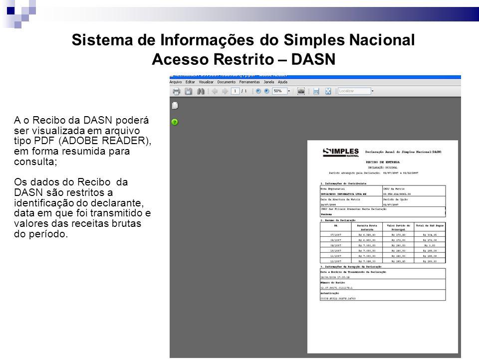 Sistema de Informações do Simples Nacional Acesso Restrito – DASN A o Recibo da DASN poderá ser visualizada em arquivo tipo PDF (ADOBE READER), em forma resumida para consulta; Os dados do Recibo da DASN são restritos a identificação do declarante, data em que foi transmitido e valores das receitas brutas do período.