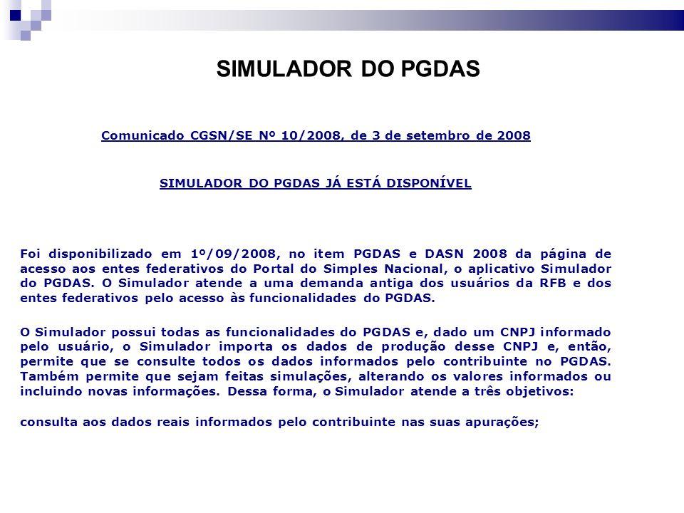 SIMULADOR DO PGDAS Comunicado CGSN/SE Nº 10/2008, de 3 de setembro de 2008 SIMULADOR DO PGDAS JÁ ESTÁ DISPONÍVEL Foi disponibilizado em 1º/09/2008, no item PGDAS e DASN 2008 da página de acesso aos entes federativos do Portal do Simples Nacional, o aplicativo Simulador do PGDAS.