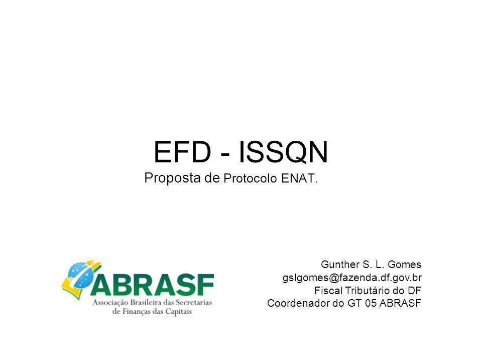 EFD - ISSQN Proposta de Protocolo ENAT. Gunther S. L. Gomes gslgomes@fazenda.df.gov.br Fiscal Tributário do DF Coordenador do GT 05 ABRASF