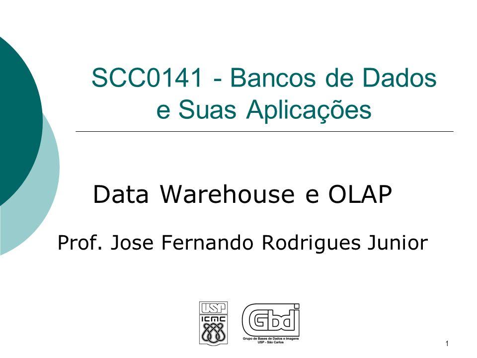 SCC0141 - Bancos de Dados e Suas Aplicações Data Warehouse e OLAP Prof. Jose Fernando Rodrigues Junior 1