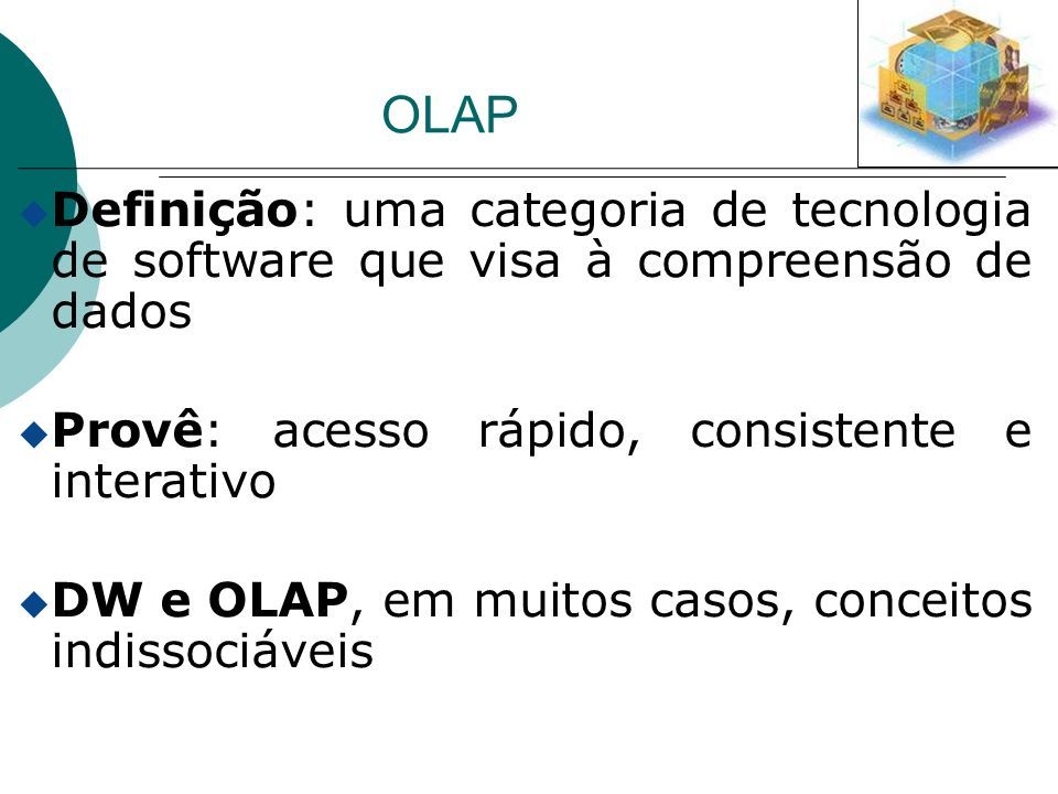 OLAP u Definição: uma categoria de tecnologia de software que visa à compreensão de dados u Provê: acesso rápido, consistente e interativo u DW e OLAP