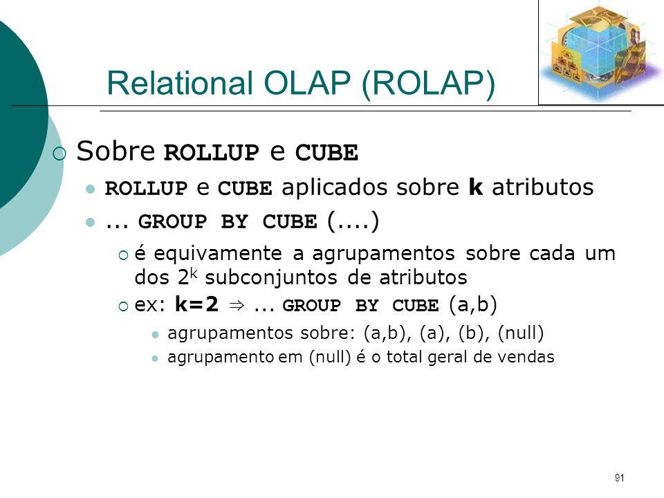 91 Relational OLAP (ROLAP) Sobre ROLLUP e CUBE ROLLUP e CUBE aplicados sobre k atributos... GROUP BY CUBE (....) é equivamente a agrupamentos sobre ca