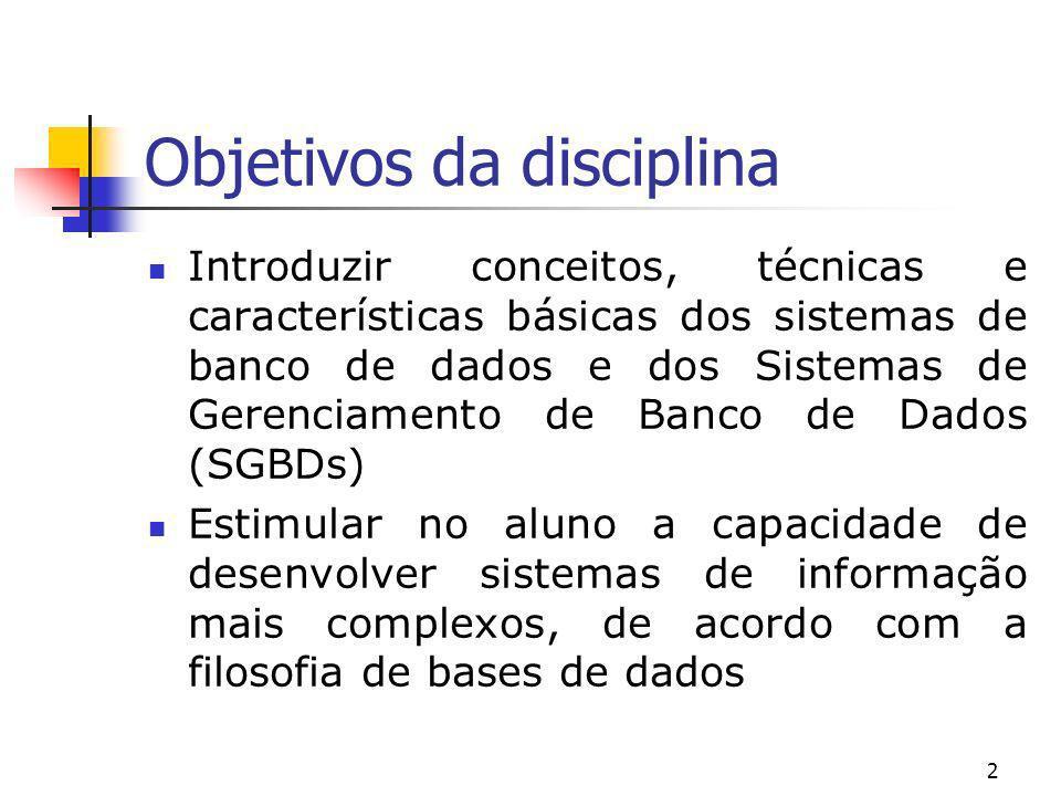 2 Objetivos da disciplina Introduzir conceitos, técnicas e características básicas dos sistemas de banco de dados e dos Sistemas de Gerenciamento de B