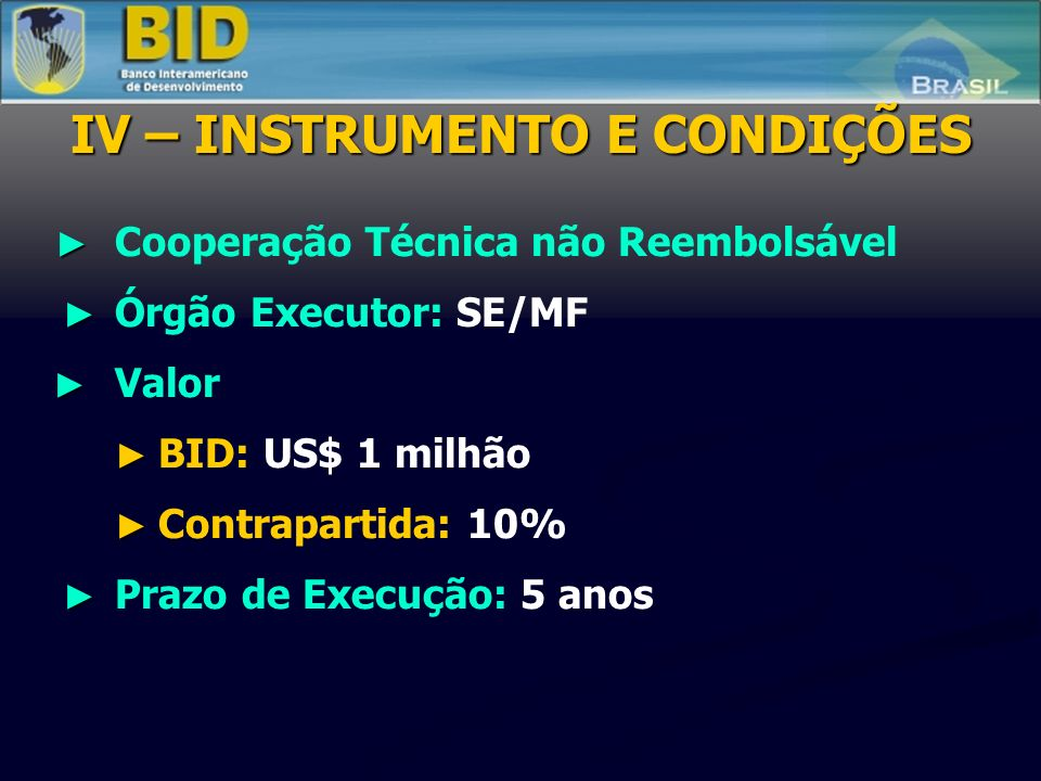 Cooperação Técnica não Reembolsável Órgão Executor: SE/MF Valor BID: US$ 1 milhão Contrapartida: 10% Prazo de Execução: 5 anos IV – INSTRUMENTO E CONDIÇÕES
