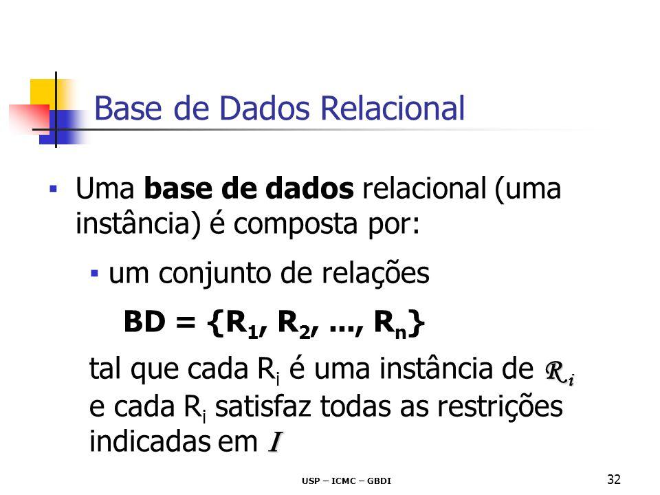 USP – ICMC – GBDI 32 Uma base de dados relacional (uma instância) é composta por: um conjunto de relações BD = {R 1, R 2,..., R n } R i tal que cada R