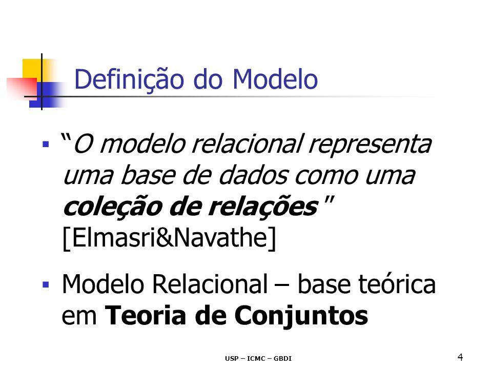 USP – ICMC – GBDI 4 Definição do Modelo O modelo relacional representa uma base de dados como uma coleção de relações [Elmasri&Navathe] Modelo Relacio