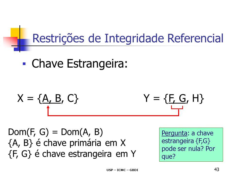 USP – ICMC – GBDI 43 Chave Estrangeira: X = {A, B, C} Y = {F, G, H} Dom(F, G) = Dom(A, B) {A, B} é chave primária em X {F, G} é chave estrangeira em Y