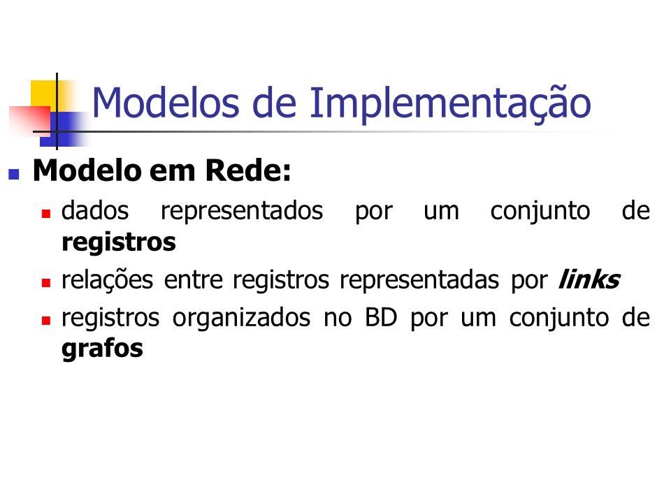 Modelos de Implementação Modelo em Rede: dados representados por um conjunto de registros relações entre registros representadas por links registros o