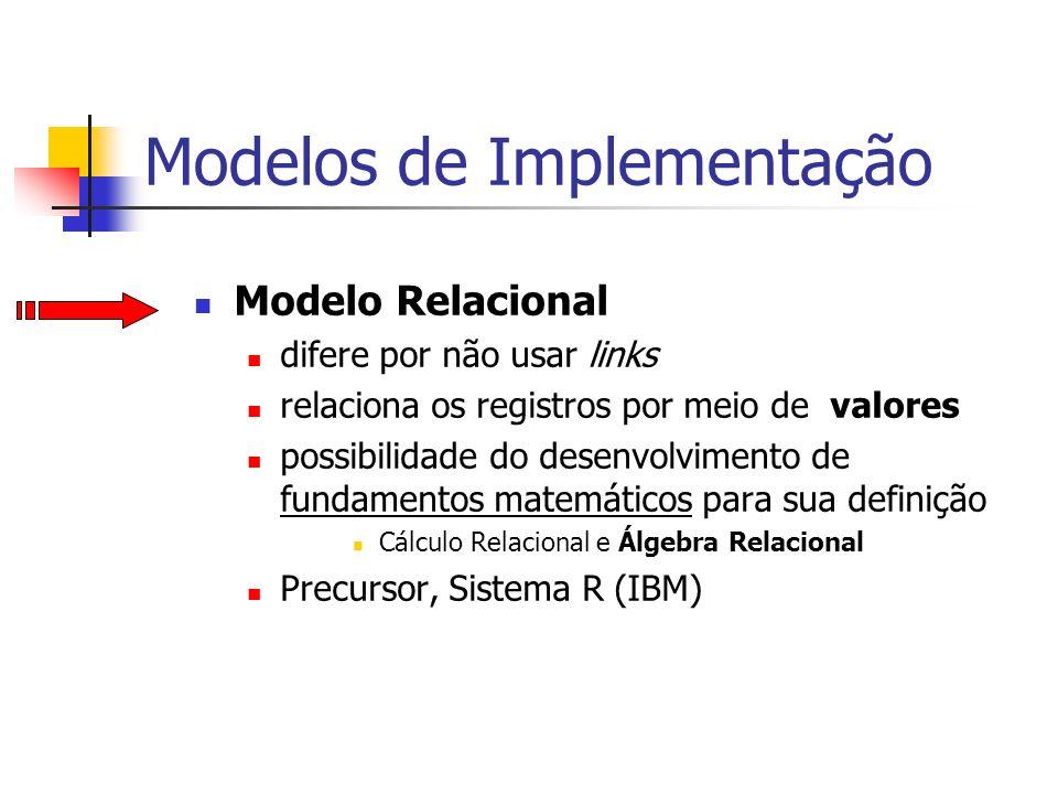 Modelos de Implementação Modelo Relacional difere por não usar links relaciona os registros por meio de valores possibilidade do desenvolvimento de fu