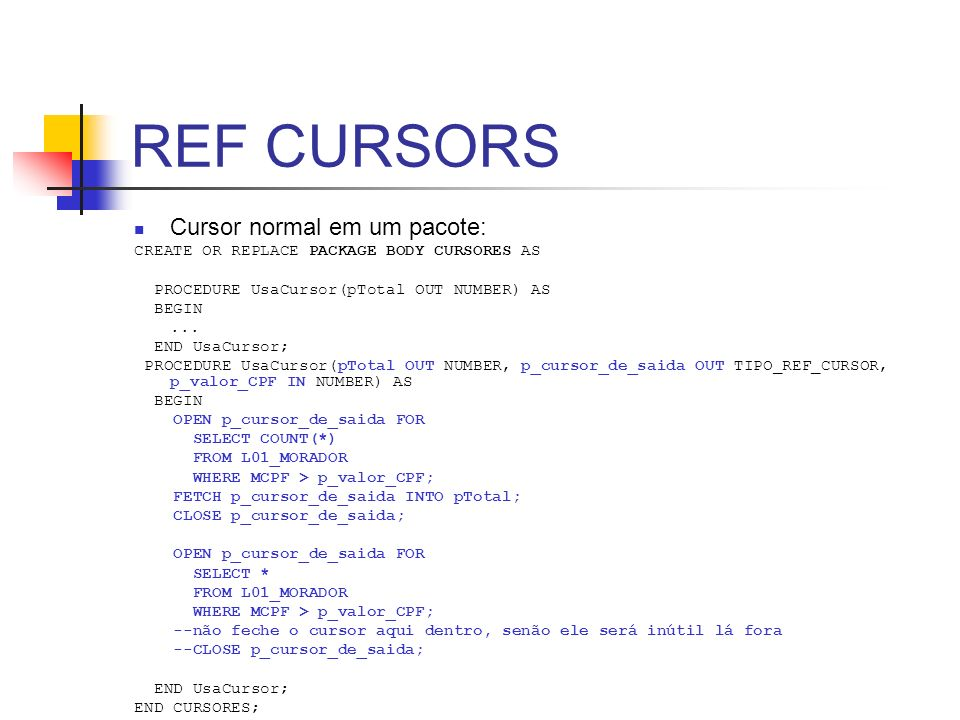 REF CURSORS Cursor normal em um pacote: CREATE OR REPLACE PACKAGE BODY CURSORES AS PROCEDURE UsaCursor(pTotal OUT NUMBER) AS BEGIN... END UsaCursor; P