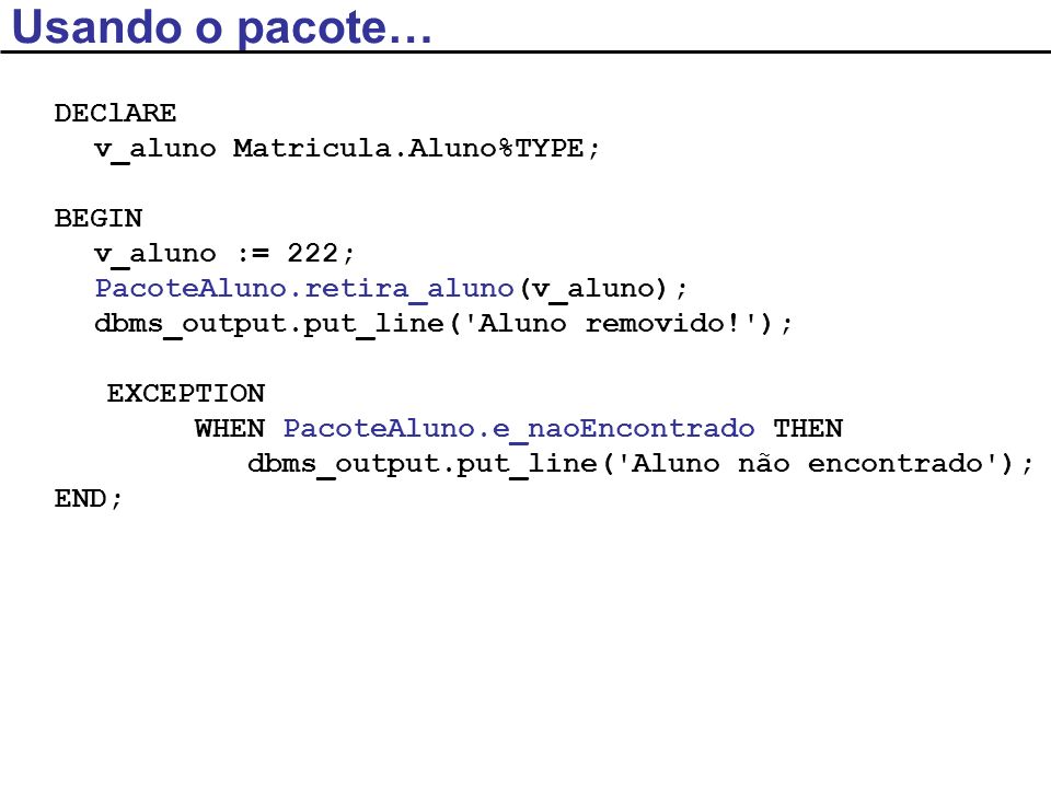 Usando o pacote… DEClARE v_aluno Matricula.Aluno%TYPE; BEGIN v_aluno := 222; PacoteAluno.retira_aluno(v_aluno); dbms_output.put_line( Aluno removido! ); EXCEPTION WHEN PacoteAluno.e_naoEncontrado THEN dbms_output.put_line( Aluno não encontrado ); END;
