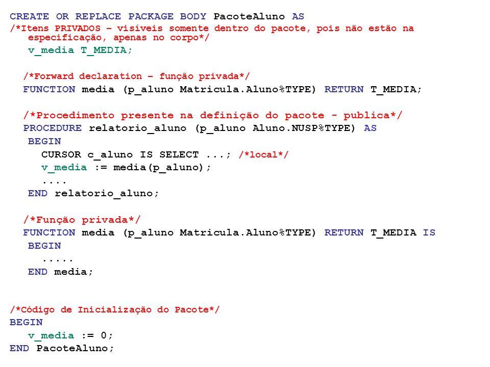 CREATE OR REPLACE PACKAGE BODY PacoteAluno AS /*Itens PRIVADOS – visíveis somente dentro do pacote, pois não estão na especificação, apenas no corpo*/ v_media T_MEDIA; /*Forward declaration – função privada*/ FUNCTION media (p_aluno Matricula.Aluno%TYPE) RETURN T_MEDIA; /*Procedimento presente na definição do pacote - publica*/ PROCEDURE relatorio_aluno (p_aluno Aluno.NUSP%TYPE) AS BEGIN CURSOR c_aluno IS SELECT...; /*local*/ v_media := media(p_aluno);....