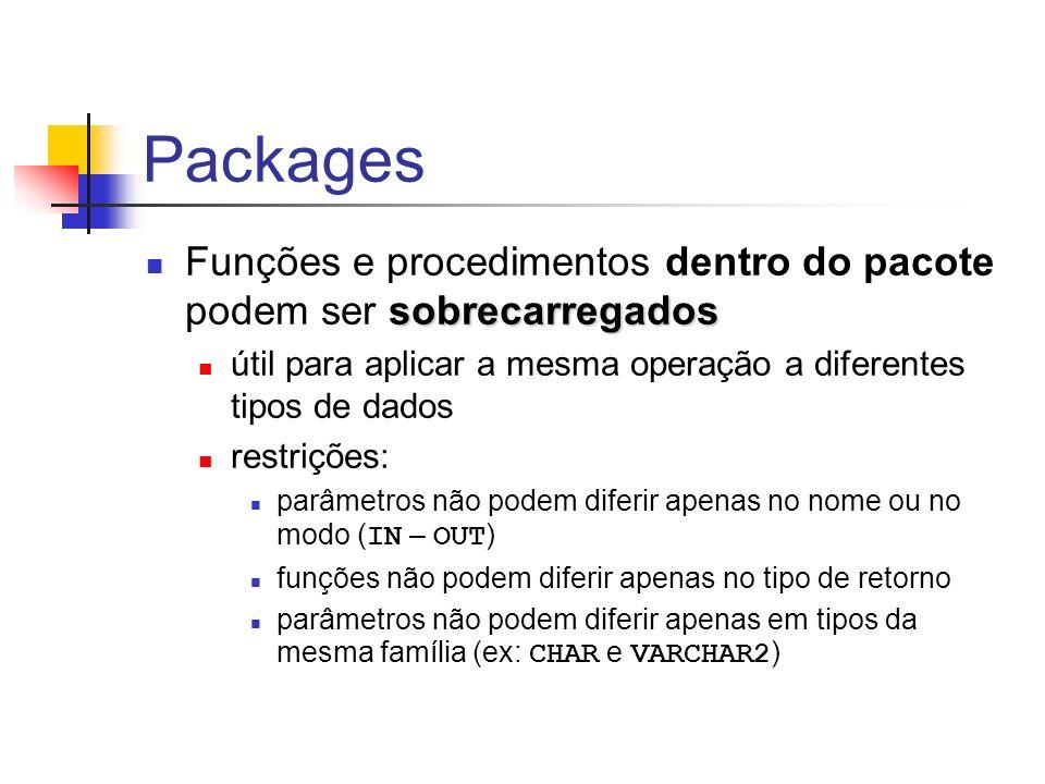 Packages sobrecarregados Funções e procedimentos dentro do pacote podem ser sobrecarregados útil para aplicar a mesma operação a diferentes tipos de dados restrições: parâmetros não podem diferir apenas no nome ou no modo ( IN – OUT ) funções não podem diferir apenas no tipo de retorno parâmetros não podem diferir apenas em tipos da mesma família (ex: CHAR e VARCHAR2 )