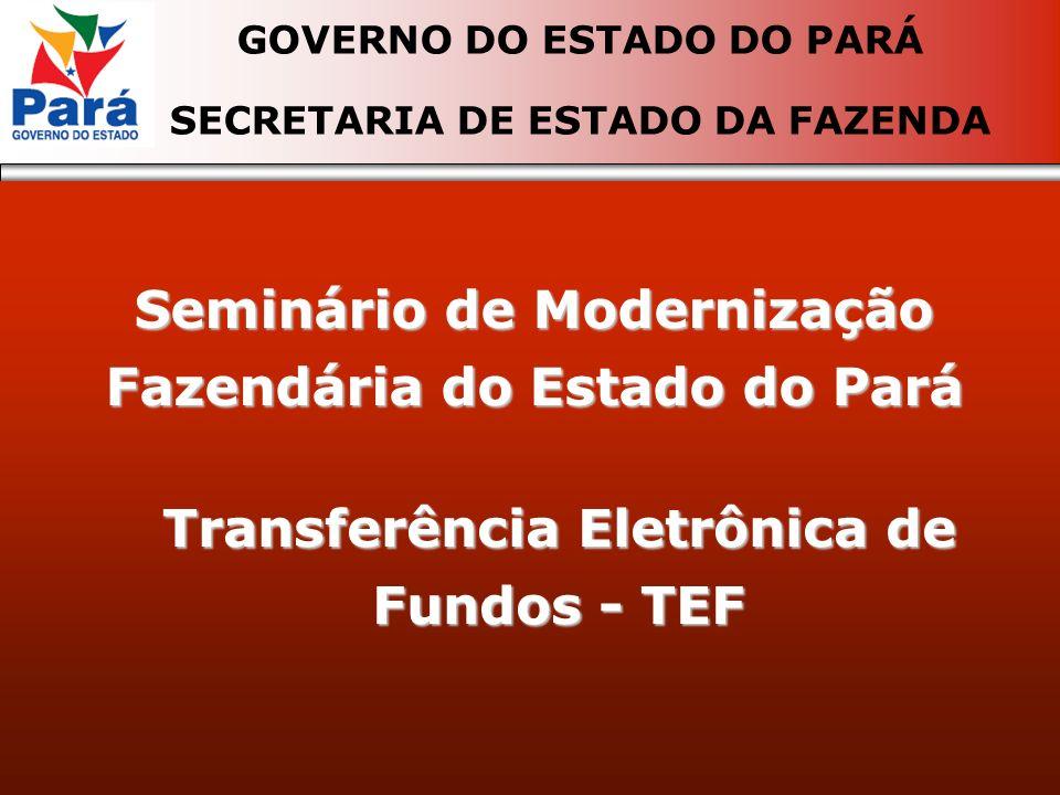Seminário de Modernização Fazendária do Estado do Pará GOVERNO DO ESTADO DO PARÁ SECRETARIA DE ESTADO DA FAZENDA Transferência Eletrônica de Fundos - TEF