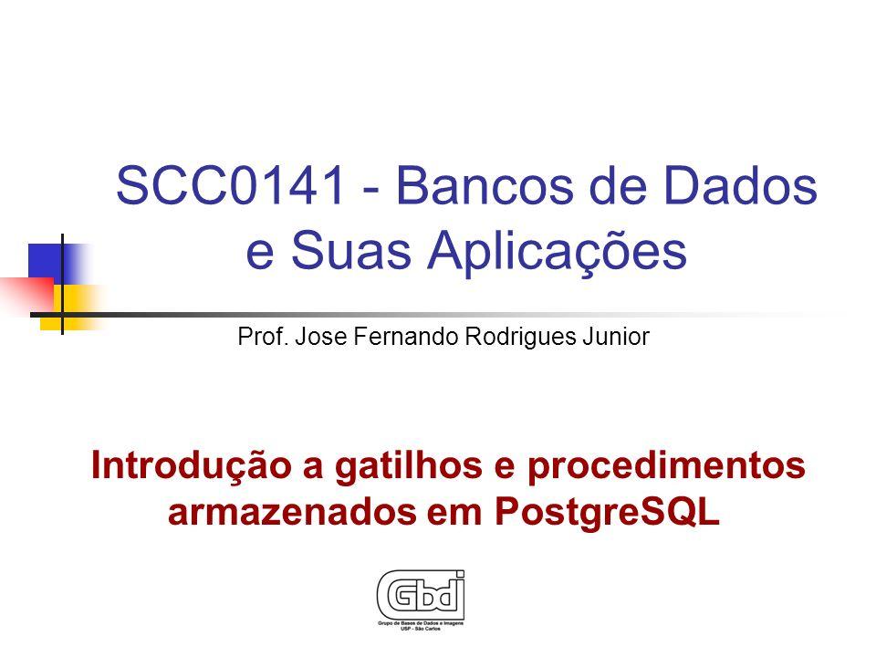 SCC0141 - Bancos de Dados e Suas Aplicações Prof. Jose Fernando Rodrigues Junior Introdução a gatilhos e procedimentos armazenados em PostgreSQL