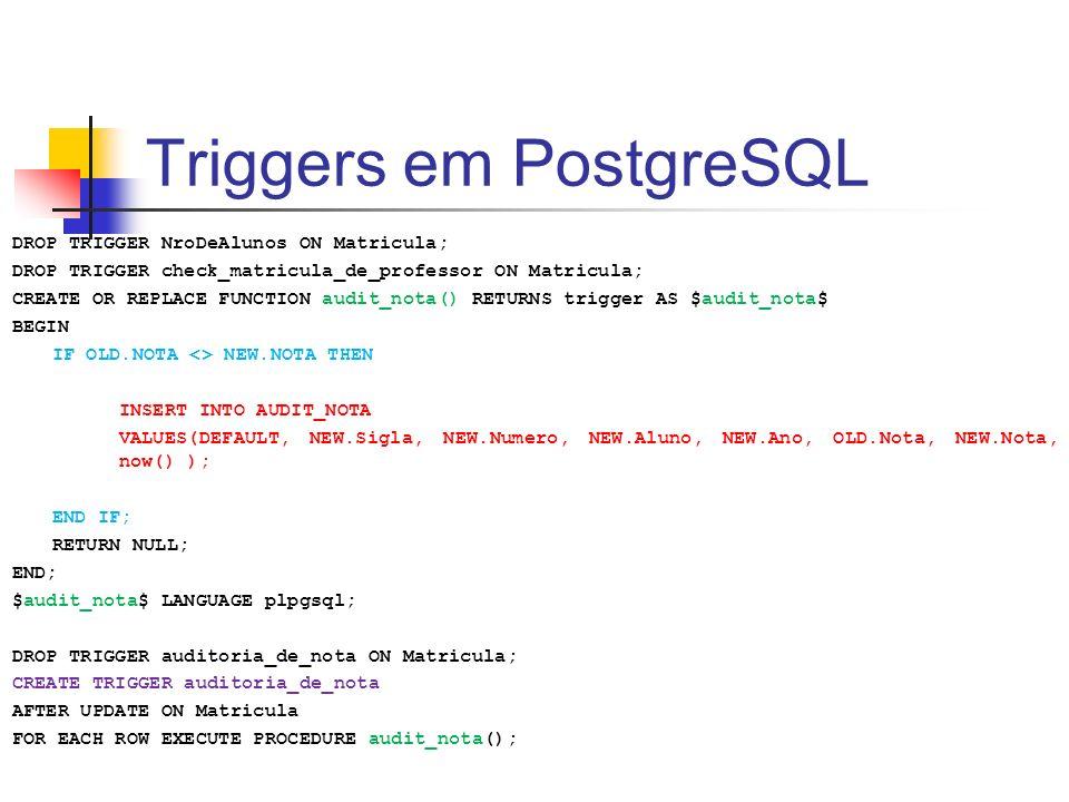 Triggers em PostgreSQL DROP TRIGGER NroDeAlunos ON Matricula; DROP TRIGGER check_matricula_de_professor ON Matricula; CREATE OR REPLACE FUNCTION audit