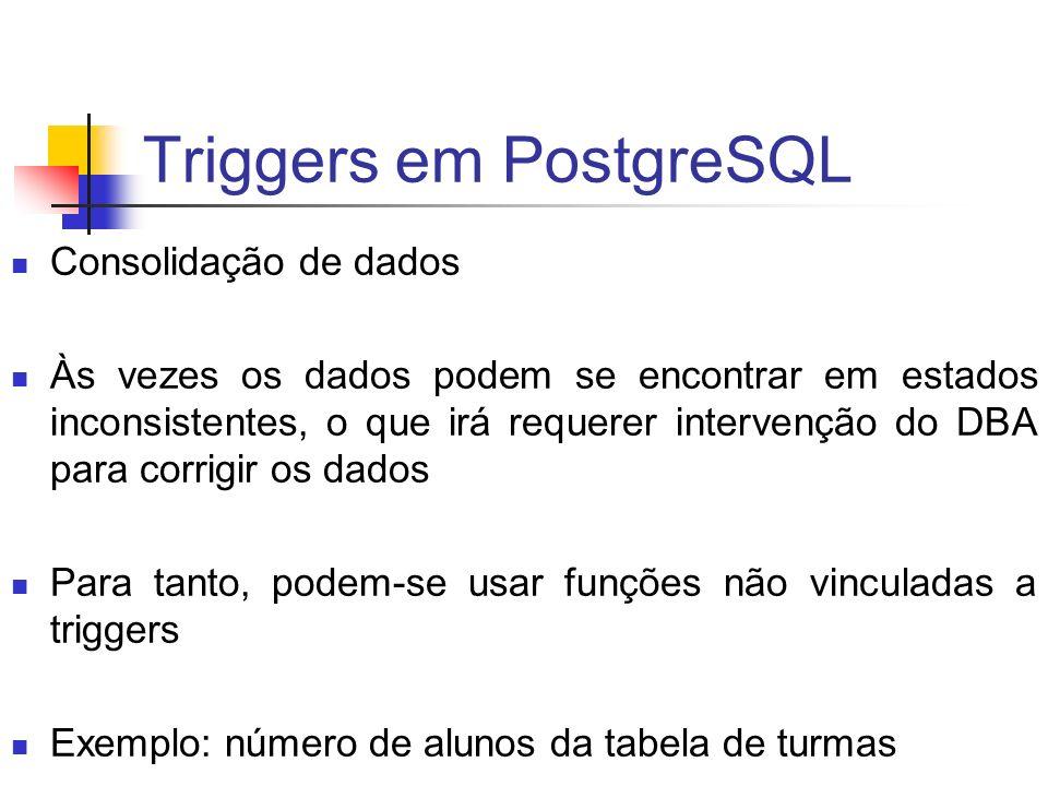 Triggers em PostgreSQL Consolidação de dados Às vezes os dados podem se encontrar em estados inconsistentes, o que irá requerer intervenção do DBA par