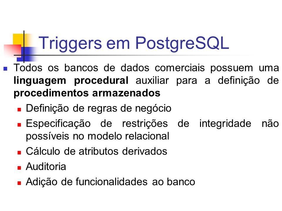 Triggers em PostgreSQL Exemplo, nível de statement: CREATE OR REPLACE FUNCTION st_alteracoes_aluno() RETURNS trigger AS $st_alteracoes_aluno$ BEGIN RAISE NOTICE Statement - Tentou-se remover dados da tabela Aluno ; RETURN NULL; END; $st_alteracoes_aluno$ LANGUAGE plpgsql; DROP TRIGGER st_alteracoes_aluno_aviso ON ALUNO; CREATE TRIGGER st_alteracoes_aluno_aviso AFTER DELETE ON ALUNO EXECUTE PROCEDURE st_alteracoes_aluno();