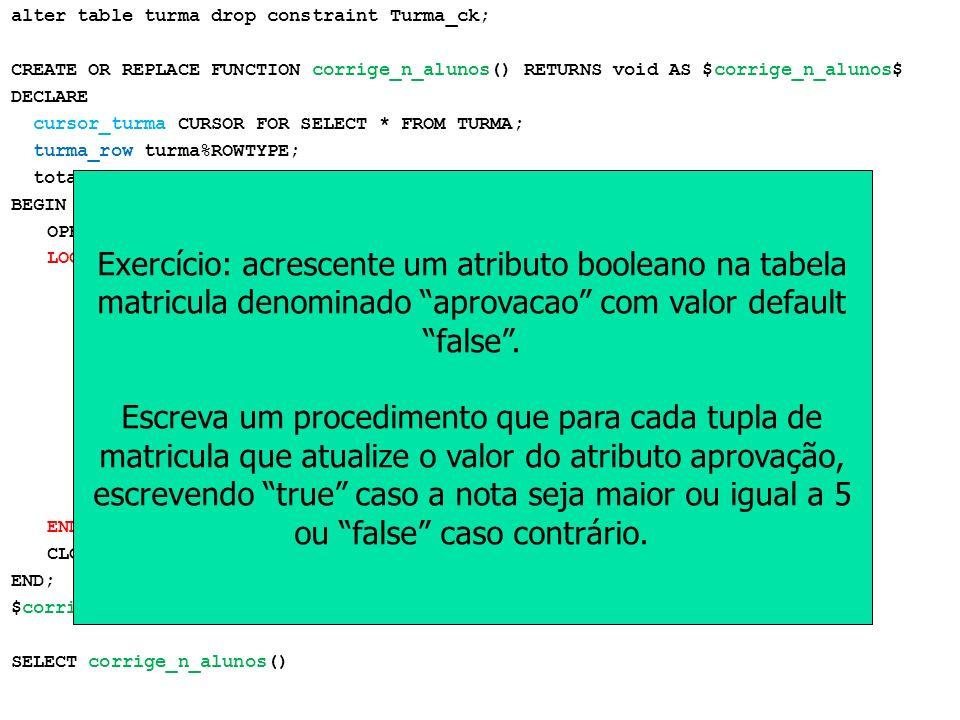 Triggers em PostgreSQL alter table turma drop constraint Turma_ck; CREATE OR REPLACE FUNCTION corrige_n_alunos() RETURNS void AS $corrige_n_alunos$ DE