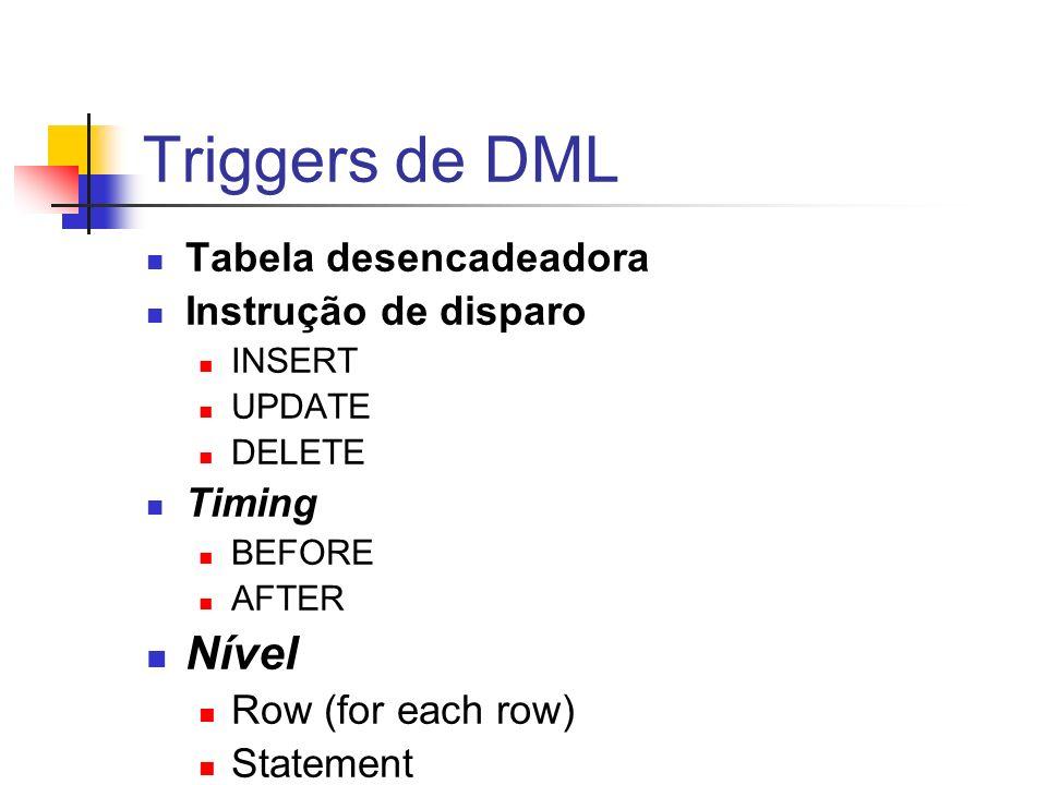Triggers de DML Tabela desencadeadora Instrução de disparo INSERT UPDATE DELETE Timing BEFORE AFTER Nível Row (for each row) Statement