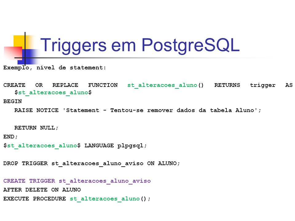 Triggers em PostgreSQL Exemplo, nível de statement: CREATE OR REPLACE FUNCTION st_alteracoes_aluno() RETURNS trigger AS $st_alteracoes_aluno$ BEGIN RA