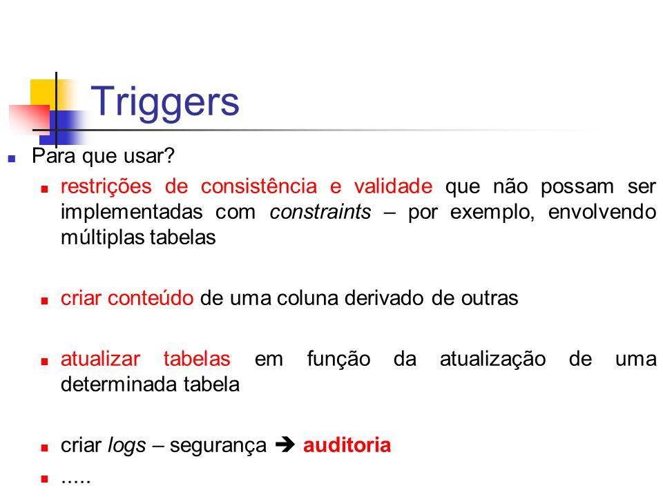 Triggers Para que usar? restrições de consistência e validade que não possam ser implementadas com constraints – por exemplo, envolvendo múltiplas tab