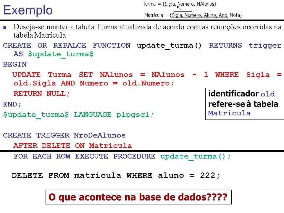 Exemplo Caso se deseje manter a tabela turma atualizada para remoções, inserções e atualizações, teríamos: CREATE OR REPLACE FUNCTION update_turma() RETURNS trigger AS $update_turma$ BEGIN IF (TG_OP = DELETE ) THEN UPDATE Turma SET NAlunos = NAlunos - 1 WHERE Sigla = old.Sigla AND Numero = old.Numero; ELSIF (TG_OP = INSERT ) THEN UPDATE Turma SET NAlunos = NAlunos + 1 WHERE Sigla = new.Sigla AND Numero = new.Numero; ELSIF (TG_OP = UPDATE ) THEN UPDATE Turma SET NAlunos = NAlunos - 1 WHERE Sigla = old.Sigla AND Numero = old.Numero; UPDATE Turma SET NAlunos = NAlunos + 1 WHERE Sigla = new.Sigla AND Numero = new.Numero; END IF; RETURN NULL; END; $update_turma$ LANGUAGE plpgsql; DROP TRIGGER NroDeAlunos ON Matricula; CREATE TRIGGER NroDeAlunos AFTER DELETE OR UPDATE OR INSERT ON Matricula FOR EACH ROW EXECUTE PROCEDURE update_turma(); Turma = {Sigla, Numero, NAlunos} Matrícula = {Sigla, Numero, Aluno, Ano, Nota}