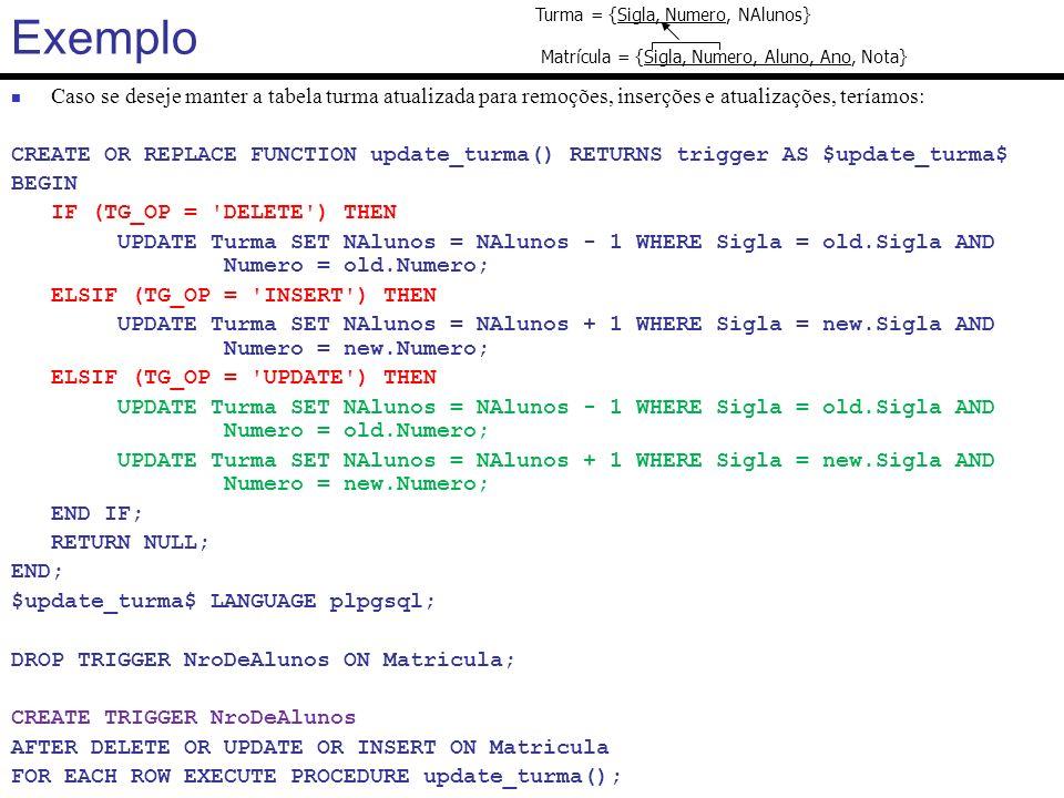 Triggers em PostgreSQL CREATE OR REPLACE FUNCTION check_permanente_fc() RETURNS trigger AS $check_permanente_fc$ BEGIN PERFORM * FROM l10_permanente WHERE PECPF = NEW.TCPF; IF FOUND THEN RAISE EXCEPTION Este funcionário já se encontra na tabela de permanentes ; END IF; RETURN NEW; -- retorna a tupla para prosseguir com a operação END; $check_permanente_fc$ LANGUAGE plpgsql; DROP TRIGGER check_permanente ON l11_terceirizado; CREATE TRIGGER check_permanente BEFORE UPDATE OR INSERT ON l11_terceirizado FOR EACH ROW EXECUTE PROCEDURE check_permanente_fc();