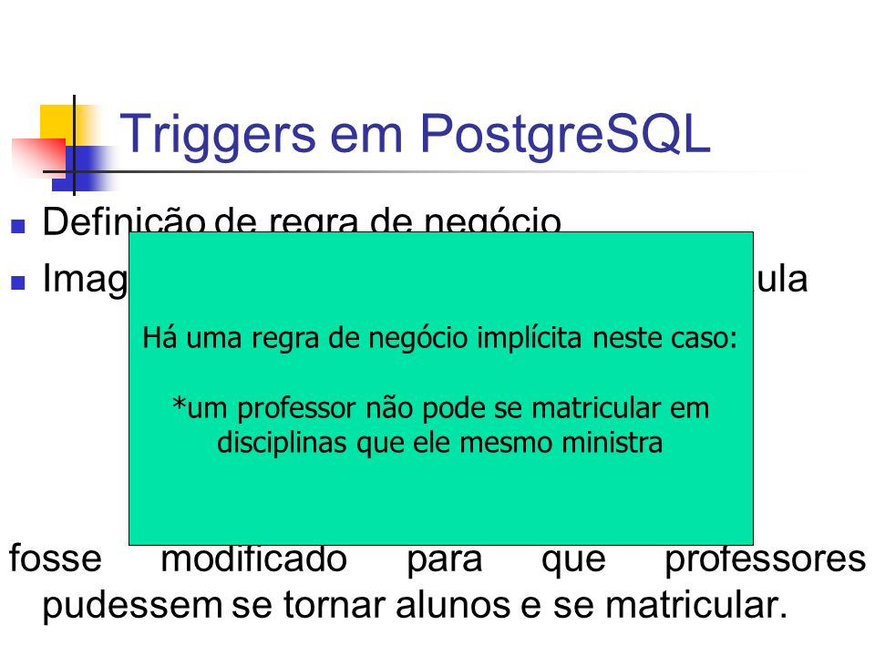 Triggers em PostgreSQL alter table turma drop constraint Turma_ck; CREATE OR REPLACE FUNCTION corrige_n_alunos() RETURNS void AS $corrige_n_alunos$ DECLARE cursor_turma CURSOR FOR SELECT * FROM TURMA; turma_row turma%ROWTYPE; total_alunos INTEGER; BEGIN OPEN cursor_turma; LOOP FETCH cursor_turma INTO turma_row; EXIT WHEN NOT FOUND; SELECT COUNT(*) INTO total_alunos FROM MATRICULA WHERE SIGLA = turma_row.SIGLA AND NUMERO = turma_row.NUMERO; UPDATE turma SET nalunos = total_alunos WHERE SIGLA = turma_row.SIGLA AND NUMERO = turma_row.NUMERO; END LOOP; CLOSE cursor_turma; END; $corrige_n_alunos$ LANGUAGE plpgsql; SELECT corrige_n_alunos()