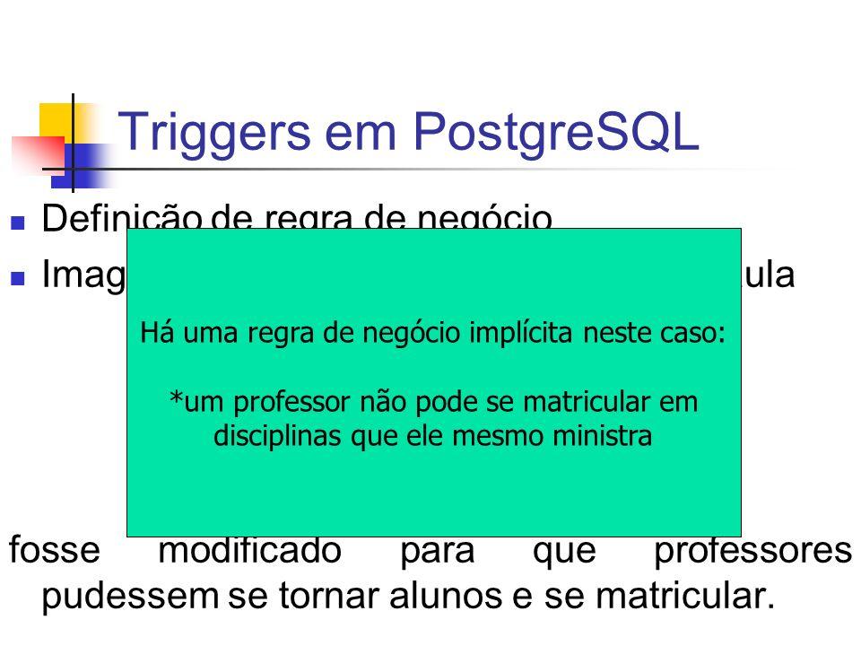 Triggers em PostgreSQL CREATE OR REPLACE FUNCTION check_professor() RETURNS trigger AS $check_professor$ DECLARE discs_prof INTEGER; BEGIN SELECT COUNT(*) INTO discs_prof FROM DISCIPLINA WHERE Professor = NEW.Aluno AND Sigla = NEW.Sigla; IF discs_prof > 0 THEN RAISE EXCEPTION Um professor não pode se matricular em disciplinas que ele mesmo ministra ; END IF; RETURN NEW;-- retorna a tupla para prosseguir com a operação END; $check_professor$ LANGUAGE plpgsql; DROP TRIGGER check_matricula_de_professor ON Matricula; CREATE TRIGGER check_matricula_de_professor BEFORE INSERT ON Matricula FOR EACH ROW EXECUTE PROCEDURE check_professor();