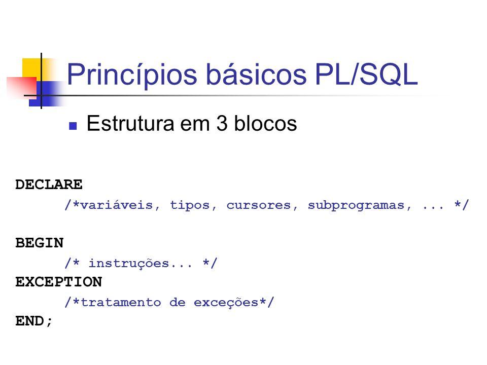 Princípios básicos PL/SQL Estrutura em 3 blocos DECLARE /*variáveis, tipos, cursores, subprogramas,... */ BEGIN /* instruções... */ EXCEPTION /*tratam