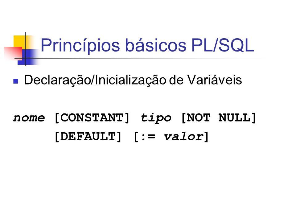 Princípios básicos PL/SQL Declaração/Inicialização de Variáveis nome [CONSTANT] tipo [NOT NULL] [DEFAULT] [:= valor]