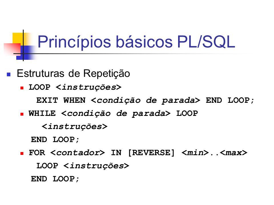 Princípios básicos PL/SQL Estruturas de Repetição LOOP EXIT WHEN END LOOP; WHILE LOOP END LOOP; FOR IN [REVERSE].. LOOP END LOOP;