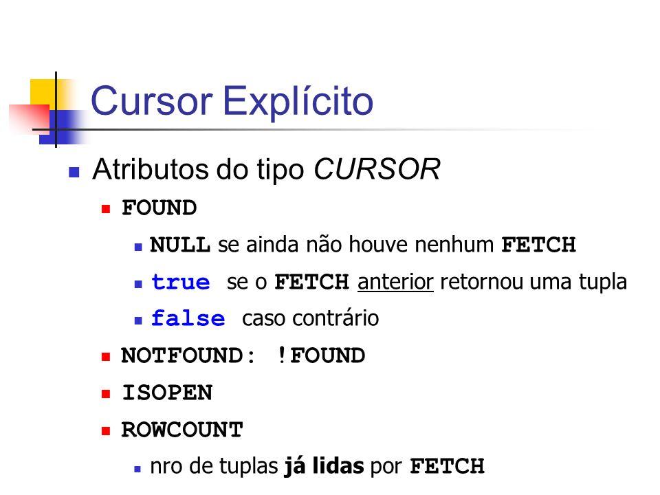 Cursor Explícito Atributos do tipo CURSOR FOUND NULL se ainda não houve nenhum FETCH true se o FETCH anterior retornou uma tupla false caso contrário