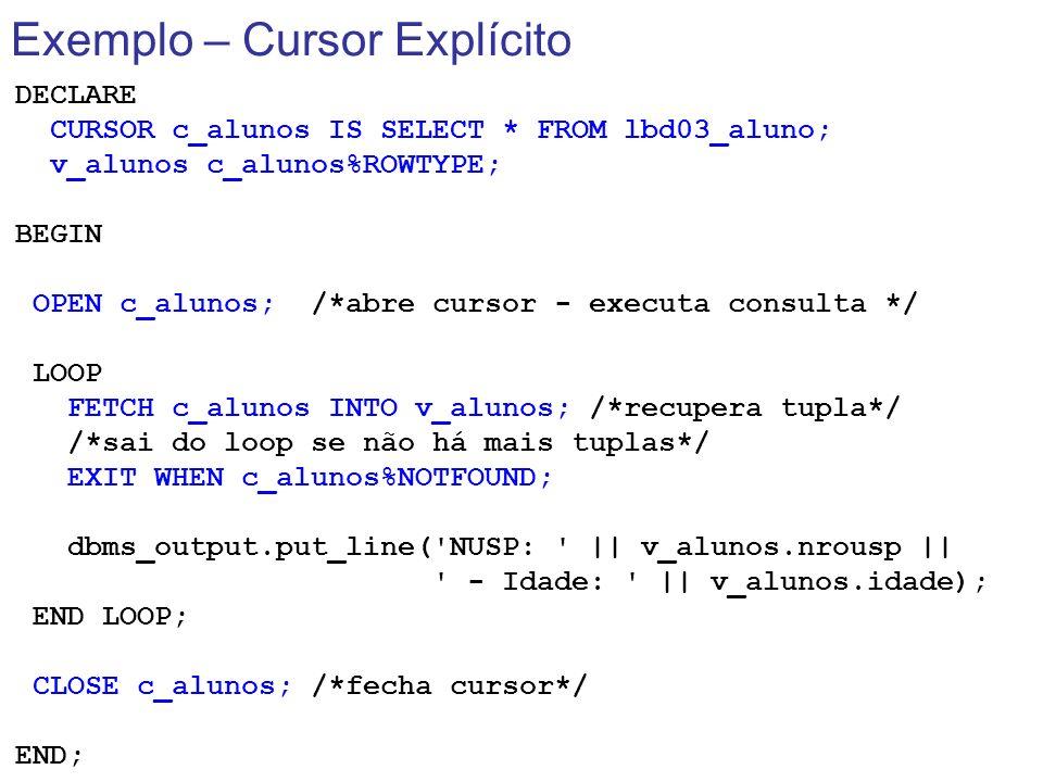 Exemplo – Cursor Explícito DECLARE CURSOR c_alunos IS SELECT * FROM lbd03_aluno; v_alunos c_alunos%ROWTYPE; BEGIN OPEN c_alunos; /*abre cursor - execu