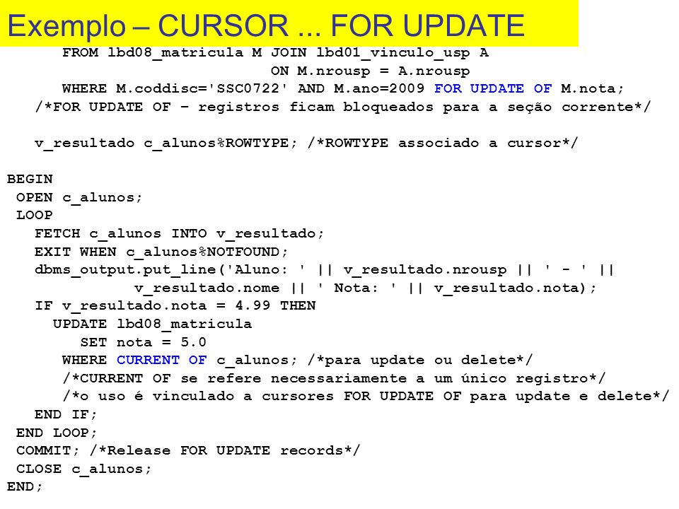 DECLARE CURSOR c_alunos IS SELECT M.nrousp, A.nome, M.nota FROM lbd08_matricula M JOIN lbd01_vinculo_usp A ON M.nrousp = A.nrousp WHERE M.coddisc='SSC