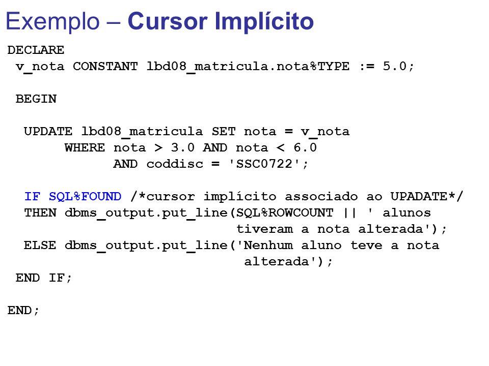 Exemplo – Cursor Implícito DECLARE v_nota CONSTANT lbd08_matricula.nota%TYPE := 5.0; BEGIN UPDATE lbd08_matricula SET nota = v_nota WHERE nota > 3.0 A