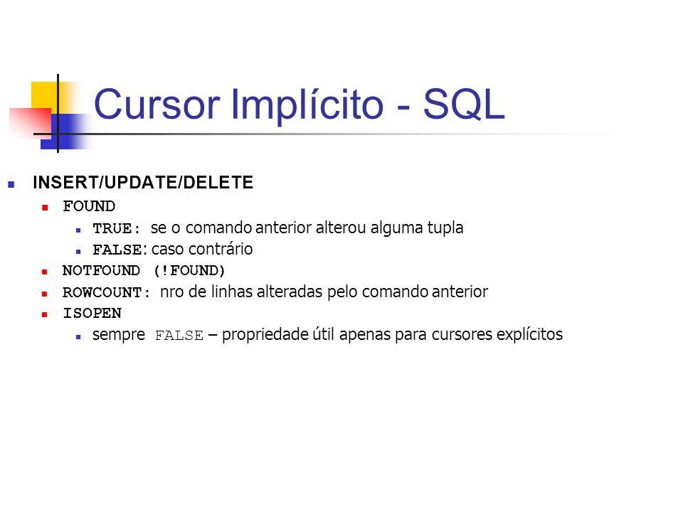 Cursor Implícito - SQL INSERT/UPDATE/DELETE FOUND TRUE: se o comando anterior alterou alguma tupla FALSE : caso contrário NOTFOUND (!FOUND) ROWCOUNT: