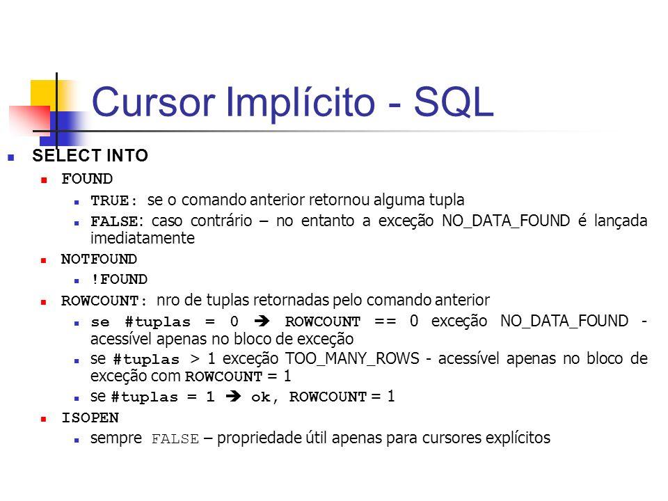 Cursor Implícito - SQL SELECT INTO FOUND TRUE: se o comando anterior retornou alguma tupla FALSE : caso contrário – no entanto a exceção NO_DATA_FOUND