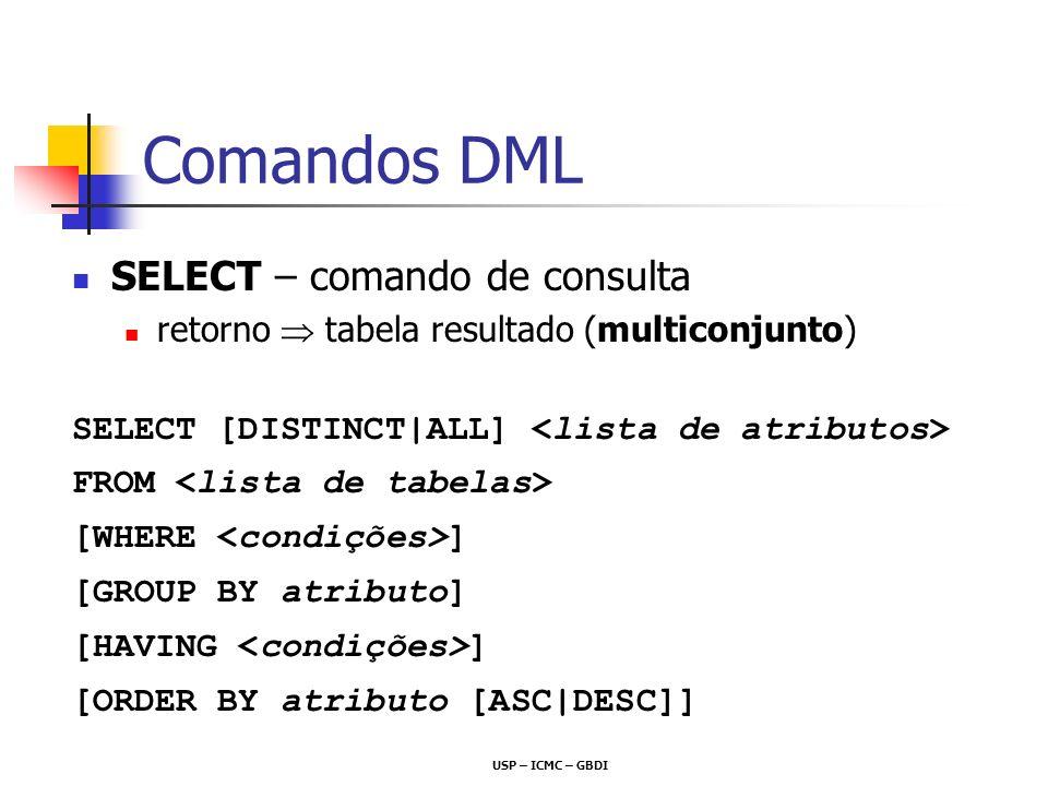USP – ICMC – GBDI Comandos DML SELECT – comando de consulta retorno tabela resultado (multiconjunto) SELECT [DISTINCT|ALL] FROM [WHERE ] [GROUP BY atr