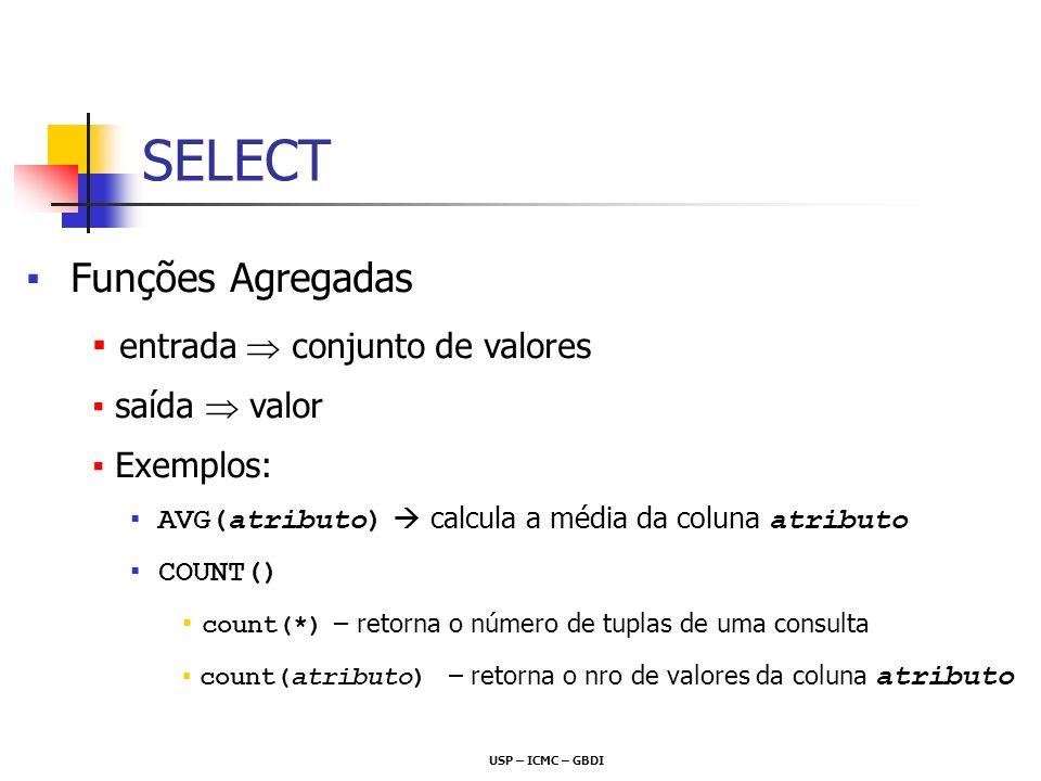USP – ICMC – GBDI Funções Agregadas entrada conjunto de valores saída valor Exemplos: AVG(atributo) calcula a média da coluna atributo COUNT() count(*