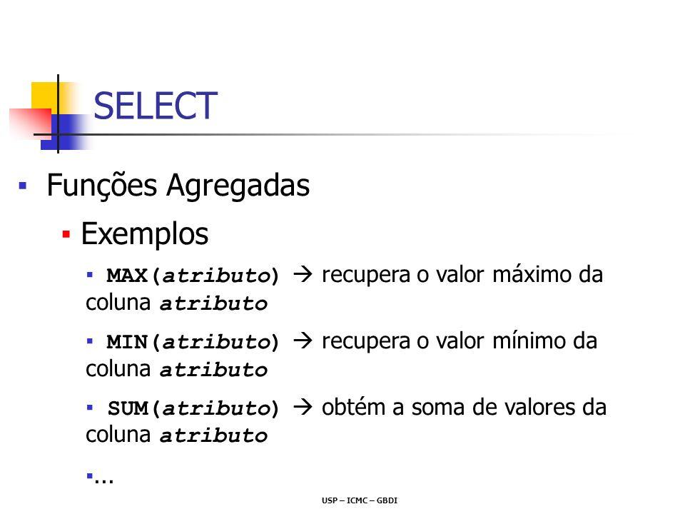 USP – ICMC – GBDI Funções Agregadas Exemplos MAX(atributo) recupera o valor máximo da coluna atributo MIN(atributo) recupera o valor mínimo da coluna