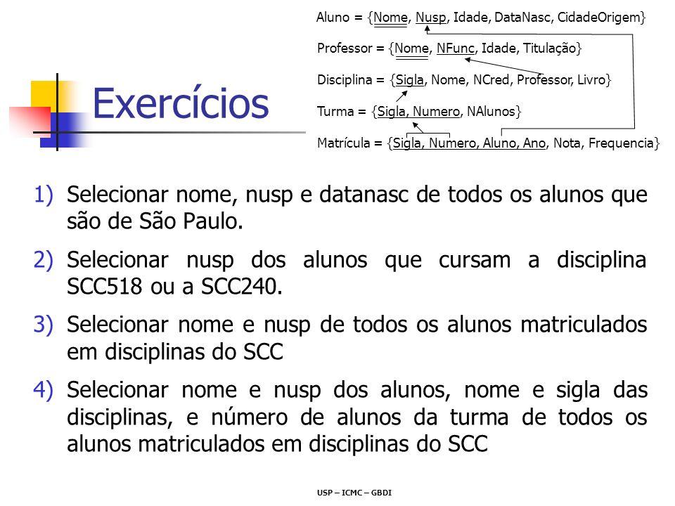 Exercícios 1)Selecionar nome, nusp e datanasc de todos os alunos que são de São Paulo. 2)Selecionar nusp dos alunos que cursam a disciplina SCC518 ou