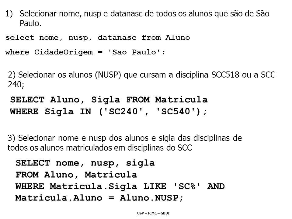 USP – ICMC – GBDI 2) Selecionar os alunos (NUSP) que cursam a disciplina SCC518 ou a SCC 240; SELECT Aluno, Sigla FROM Matricula WHERE Sigla IN ('SC24