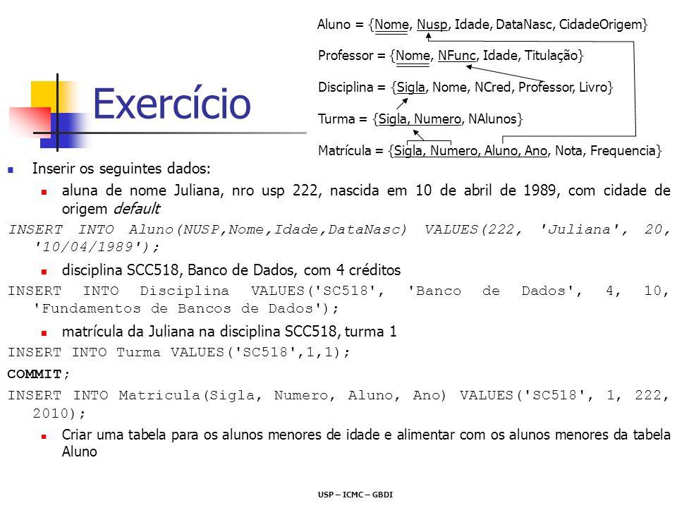 Exercício Inserir os seguintes dados: aluna de nome Juliana, nro usp 222, nascida em 10 de abril de 1989, com cidade de origem default INSERT INTO Alu
