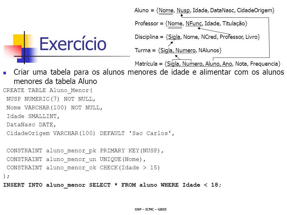 Exercício Criar uma tabela para os alunos menores de idade e alimentar com os alunos menores da tabela Aluno CREATE TABLE Aluno_Menor( NUSP NUMERIC(7)